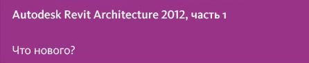 В тест-драйве по 2012 версии Revit Architecture мы сосредоточим ваше внимание на самых значимых изменениях функциональных возмож